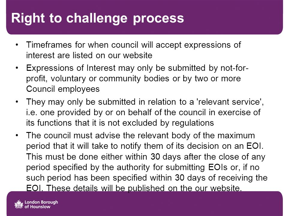 Right to challenge process Timeframes for when council will accept expressions of interest are listed on our website Expressions of Interest may only be submitted by not-for- profit, voluntary or community bodies or by two or more Council employees They may only be submitted in relation to a relevant service , i.e.