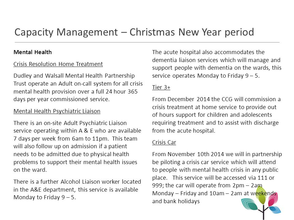 Capacity Management – Christmas New Year period Mental Health Crisis Resolution Home Treatment Dudley and Walsall Mental Health Partnership Trust operate an Adult on-call system for all crisis mental health provision over a full 24 hour 365 days per year commissioned service.