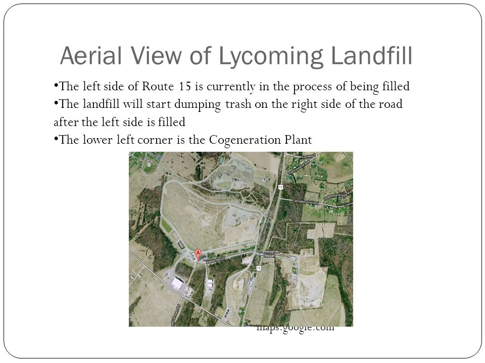 Aerial View of Lycoming Landfill maps.google.com The left side of Route 15 is currently in the process of being filled The landfill will start dumping trash on the right side of the road after the left side is filled The lower left corner is the Cogeneration Plant