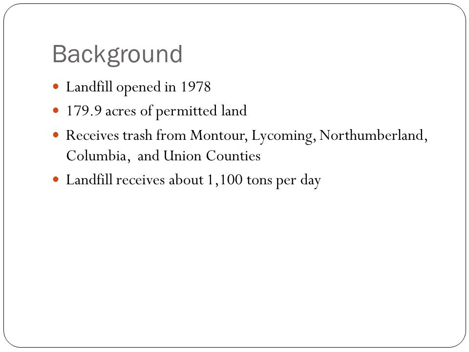 Background Landfill opened in 1978 179.9 acres of permitted land Receives trash from Montour, Lycoming, Northumberland, Columbia, and Union Counties Landfill receives about 1,100 tons per day