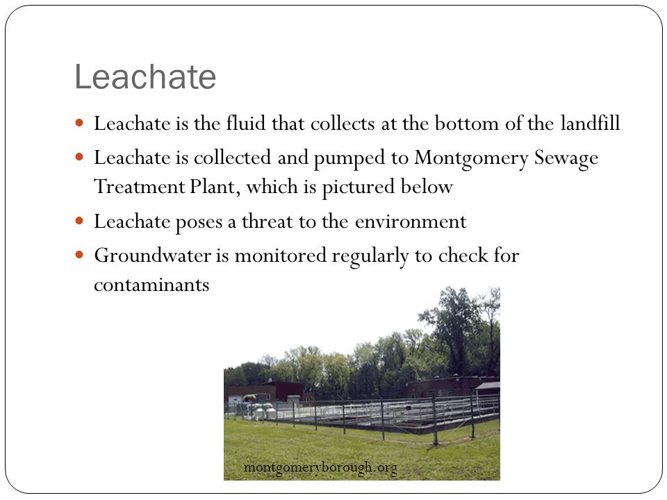 Leachate Leachate is the fluid that collects at the bottom of the landfill Leachate is collected and pumped to Montgomery Sewage Treatment Plant, which is pictured below Leachate poses a threat to the environment Groundwater is monitored regularly to check for contaminants montgomeryborough.org
