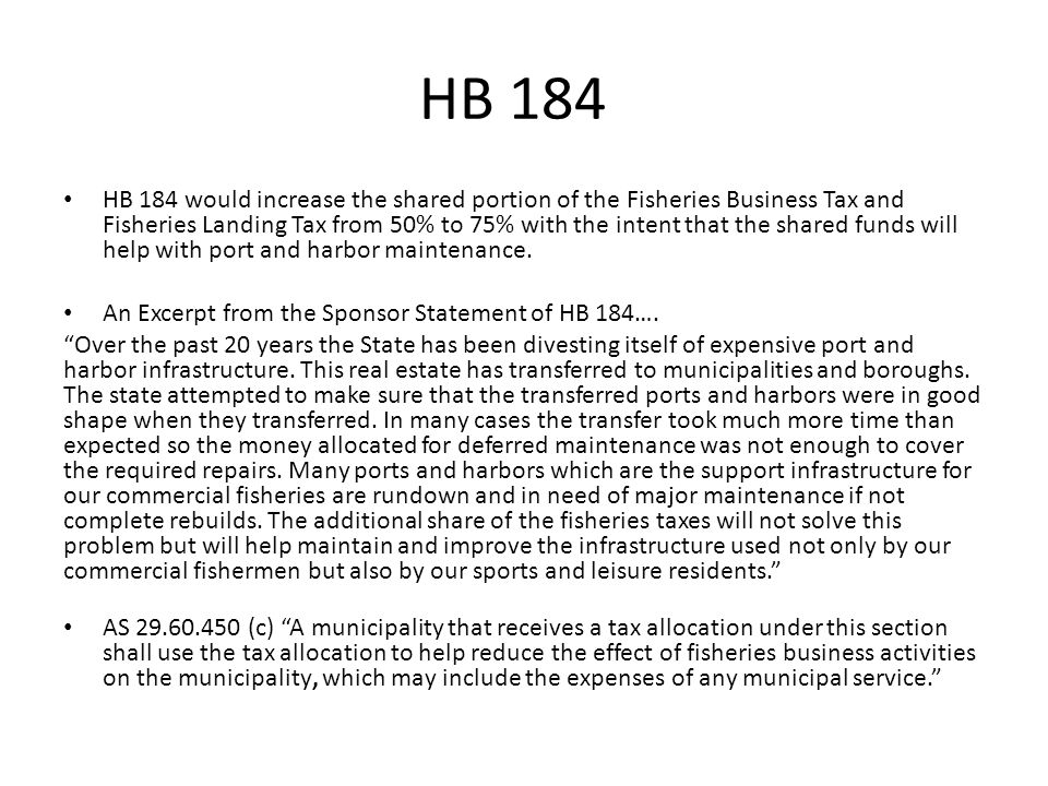 HB 184 Increase the fish tax share to boroughs, cities, and communities to help with port and harbor maintenance FY 10 total fish tax = $44.5 million Current split @ 50%/50% = $22 million to state, $22 million to localities Proposed split @ 25%/75% = $11 million to state, $33 million to localities Exported Unprocessed fish tax shared with area where the fish was landed