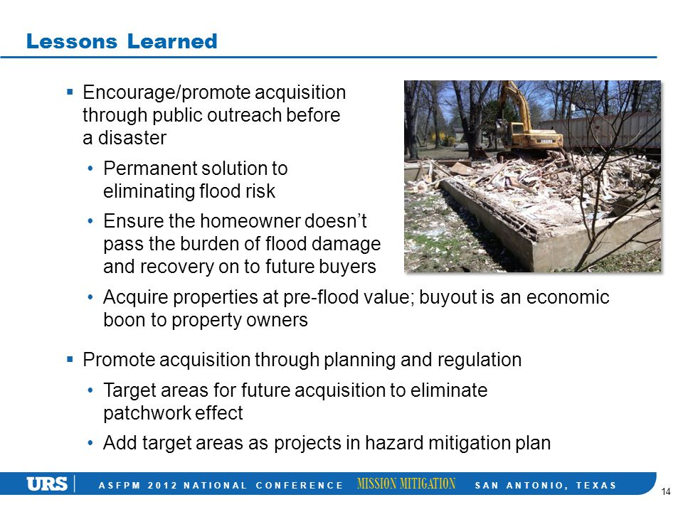 ASFPM 2012 NATIONAL CONFERENCE MISSION MITIGATION SAN ANTONIO, TEXAS Lessons Learned 14  Encourage/promote acquisition through public outreach before a disaster Permanent solution to eliminating flood risk Ensure the homeowner doesn't pass the burden of flood damage and recovery on to future buyers Acquire properties at pre-flood value; buyout is an economic boon to property owners  Promote acquisition through planning and regulation Target areas for future acquisition to eliminate patchwork effect Add target areas as projects in hazard mitigation plan