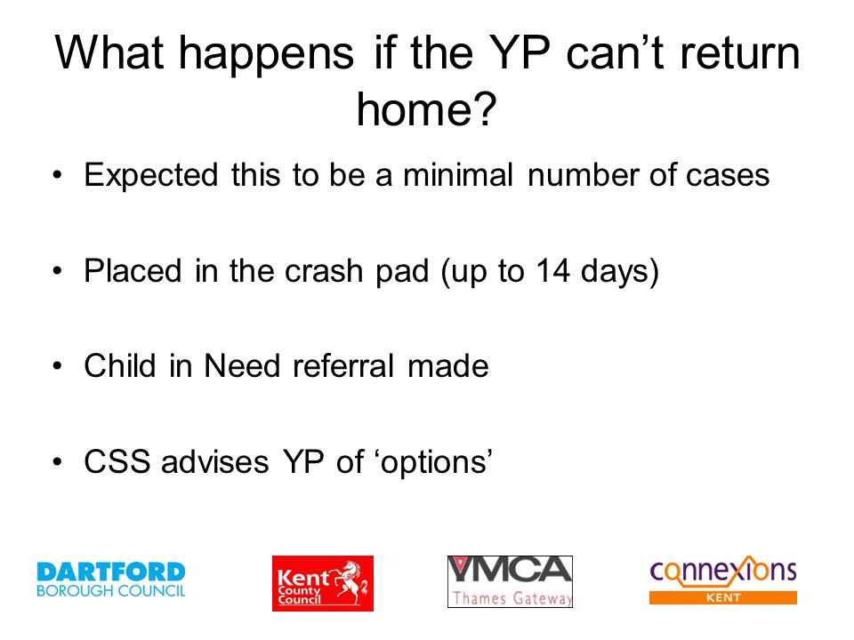What happens if the YP can't return home? Expected this to be a minimal number of cases Placed in the crash pad (up to 14 days) Child in Need referral