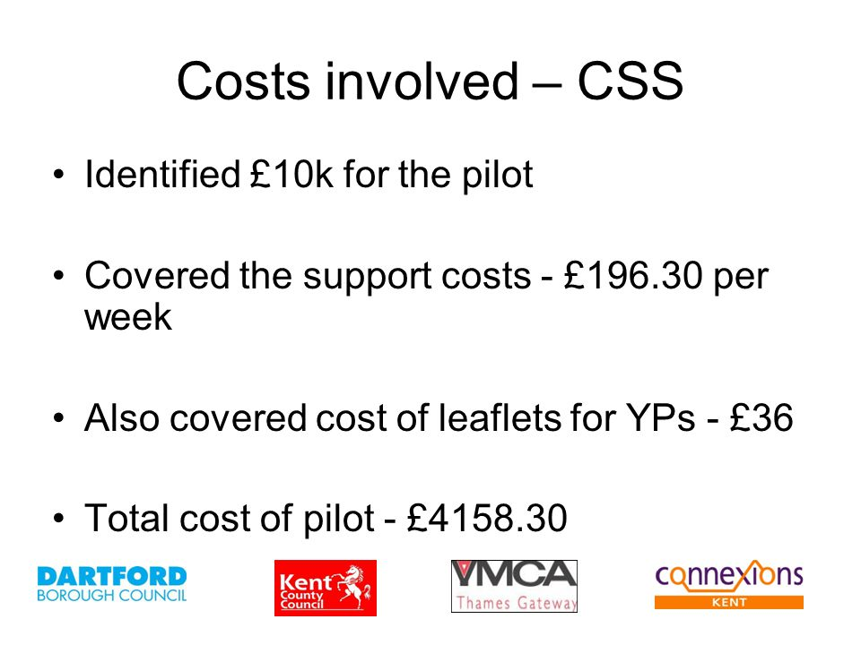 Costs involved – CSS Identified £10k for the pilot Covered the support costs - £196.30 per week Also covered cost of leaflets for YPs - £36 Total cost