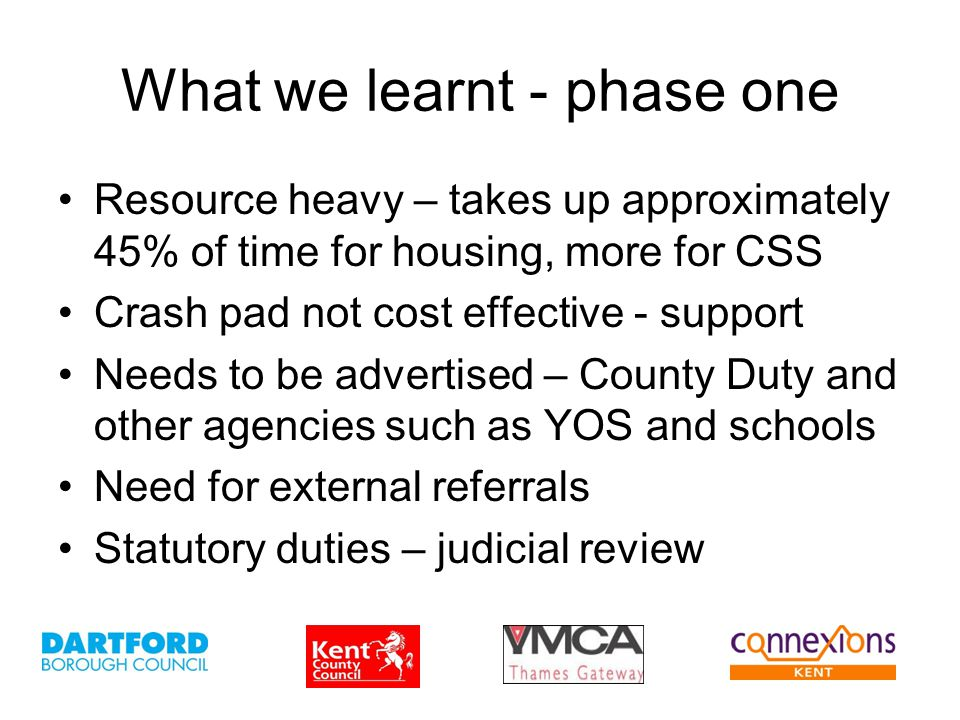 What we learnt - phase one Resource heavy – takes up approximately 45% of time for housing, more for CSS Crash pad not cost effective - support Needs to be advertised – County Duty and other agencies such as YOS and schools Need for external referrals Statutory duties – judicial review