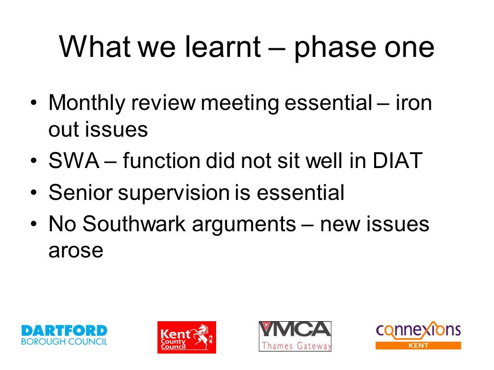 What we learnt – phase one Monthly review meeting essential – iron out issues SWA – function did not sit well in DIAT Senior supervision is essential