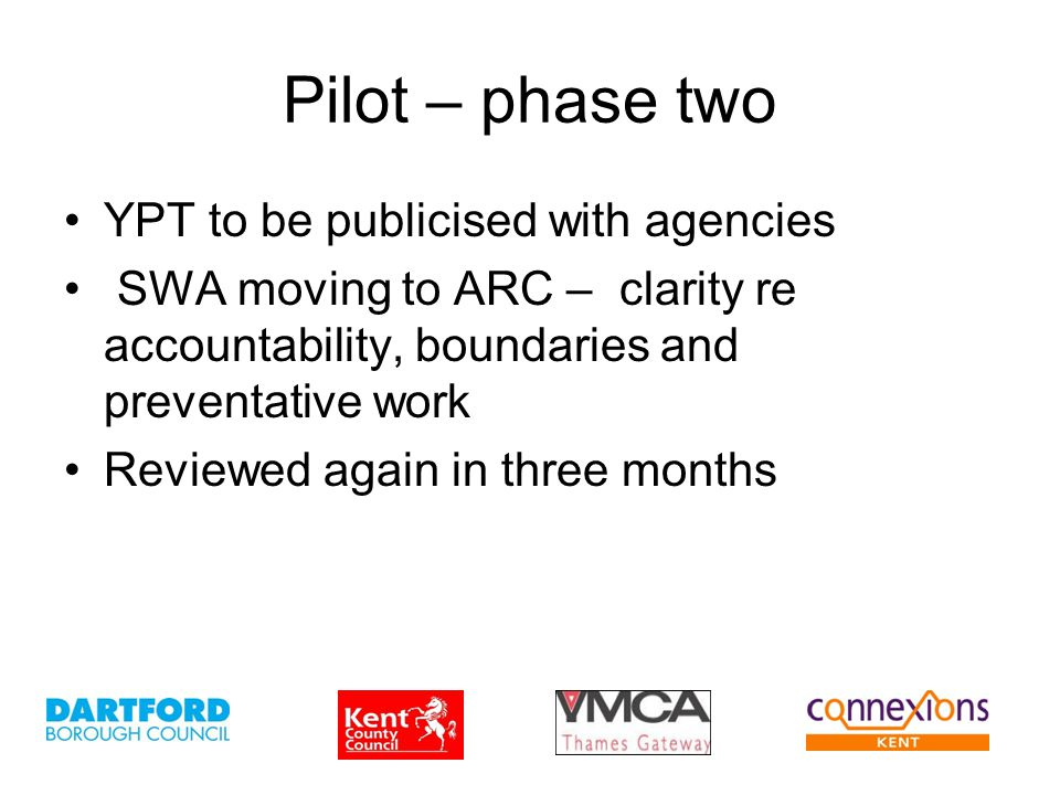 Pilot – phase two YPT to be publicised with agencies SWA moving to ARC – clarity re accountability, boundaries and preventative work Reviewed again in three months