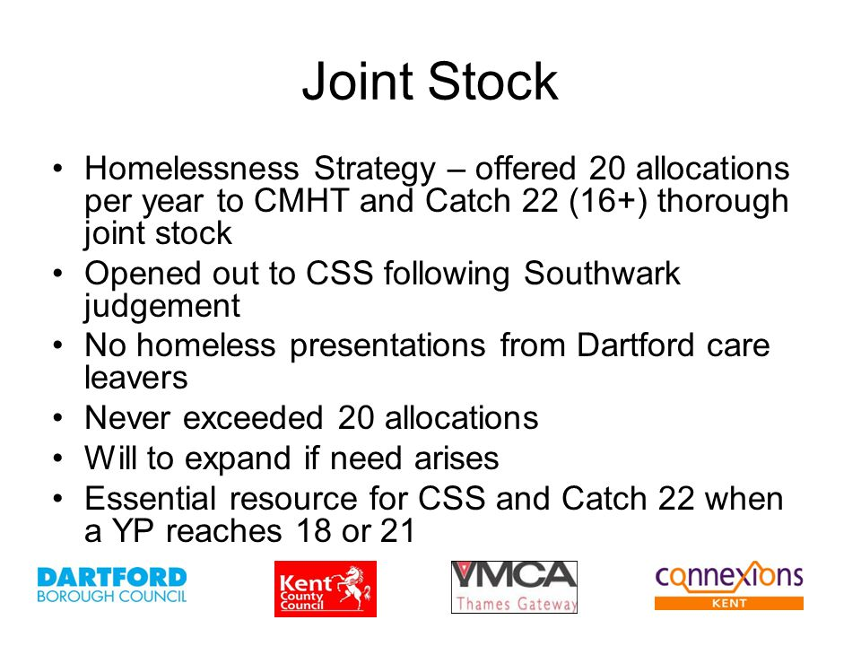 Joint Stock Homelessness Strategy – offered 20 allocations per year to CMHT and Catch 22 (16+) thorough joint stock Opened out to CSS following Southw