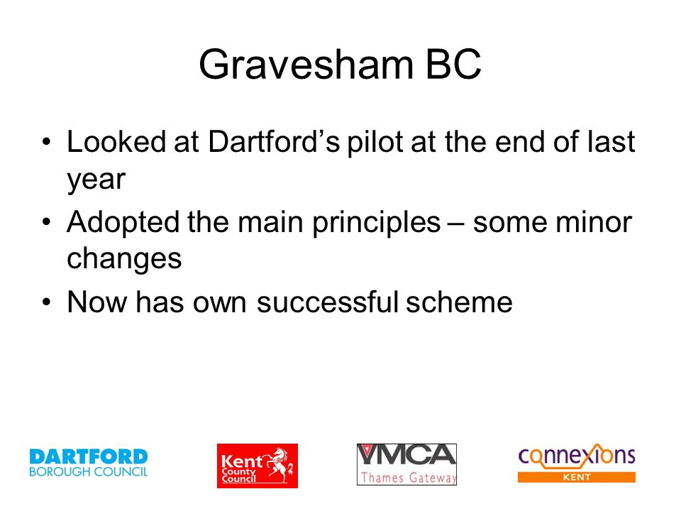 Gravesham BC Looked at Dartford's pilot at the end of last year Adopted the main principles – some minor changes Now has own successful scheme