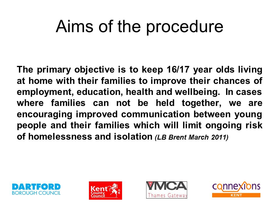 Aims of the procedure The primary objective is to keep 16/17 year olds living at home with their families to improve their chances of employment, education, health and wellbeing.