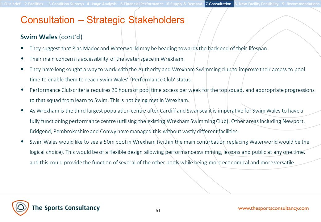51 Consultation – Strategic Stakeholders Swim Wales (cont'd) They suggest that Plas Madoc and Waterworld may be heading towards the back end of their lifespan.