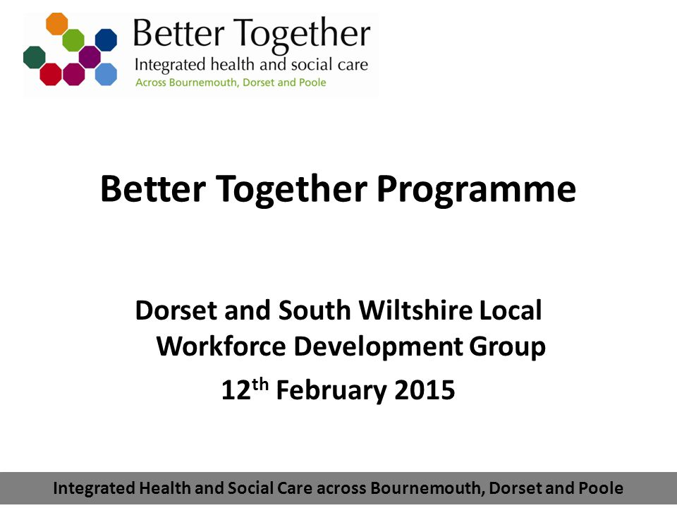 Integrated health and social care across Bournemouth, Dorset and Poole Better Together Integrated health and social care Dorset Clinical Commissioning Group Dorset County Council Borough of Poole Bournemouth Borough Council Poole Hospital NHS Foundation Trust Dorset Healthcare University NHS Foundation Trust Royal Bournemouth & Christchurch Hospitals NHS Foundation Trust Dorset County Hospital NHS Foundation Trust The Partners