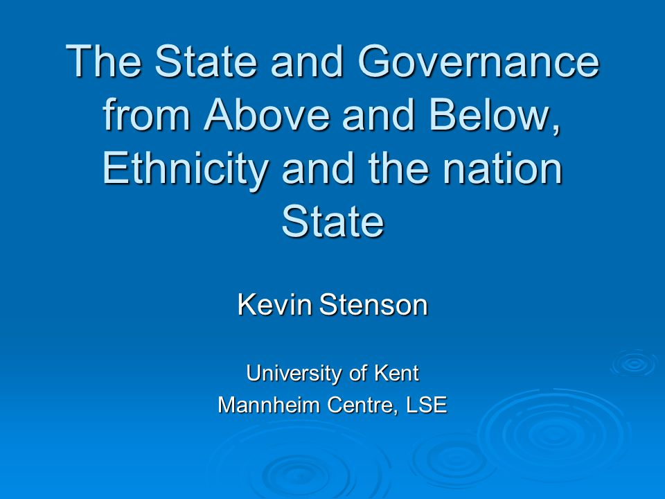 The State and Governance from Above and Below, Ethnicity and the nation State Kevin Stenson University of Kent Mannheim Centre, LSE