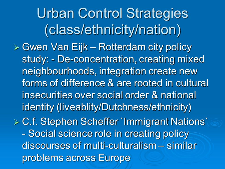 Urban Control Strategies (class/ethnicity/nation)  Gwen Van Eijk – Rotterdam city policy study: - De-concentration, creating mixed neighbourhoods, in