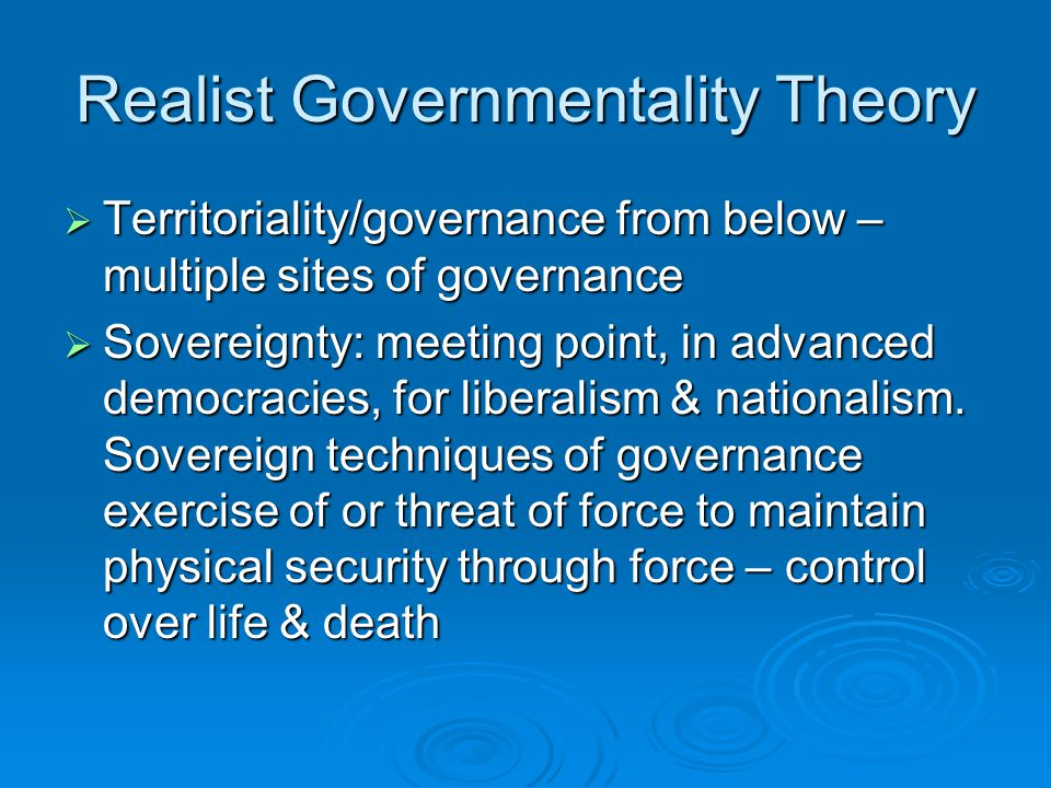 Realist Governmentality Theory  Territoriality/governance from below – multiple sites of governance  Sovereignty: meeting point, in advanced democra