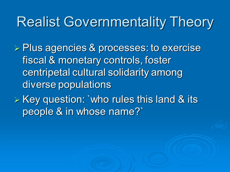 Realist Governmentality Theory  Plus agencies & processes: to exercise fiscal & monetary controls, foster centripetal cultural solidarity among diver
