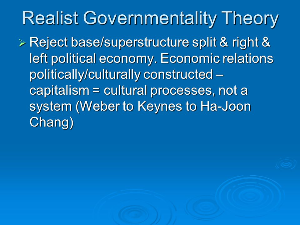 Realist Governmentality Theory  Reject base/superstructure split & right & left political economy. Economic relations politically/culturally construc