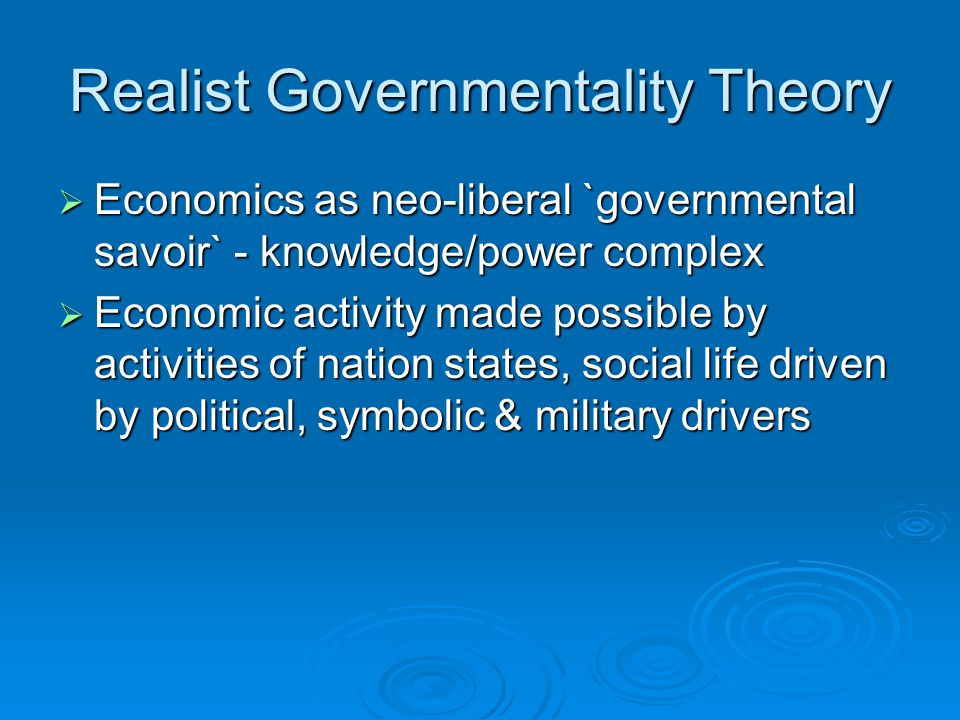 Realist Governmentality Theory  Economics as neo-liberal `governmental savoir` - knowledge/power complex  Economic activity made possible by activit