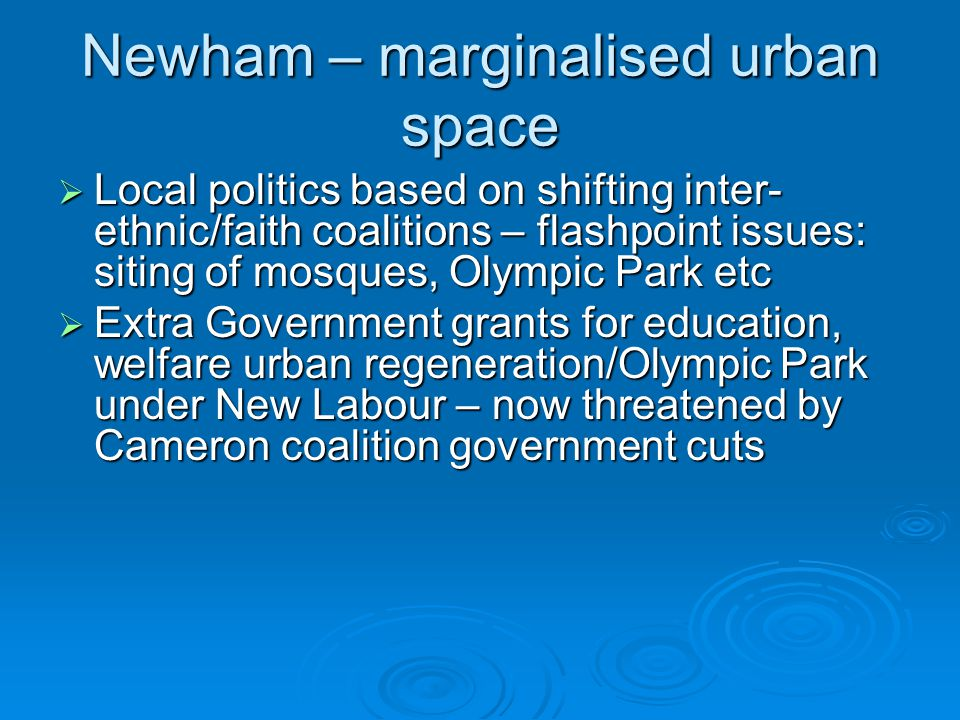 Newham – marginalised urban space  Local politics based on shifting inter- ethnic/faith coalitions – flashpoint issues: siting of mosques, Olympic Pa