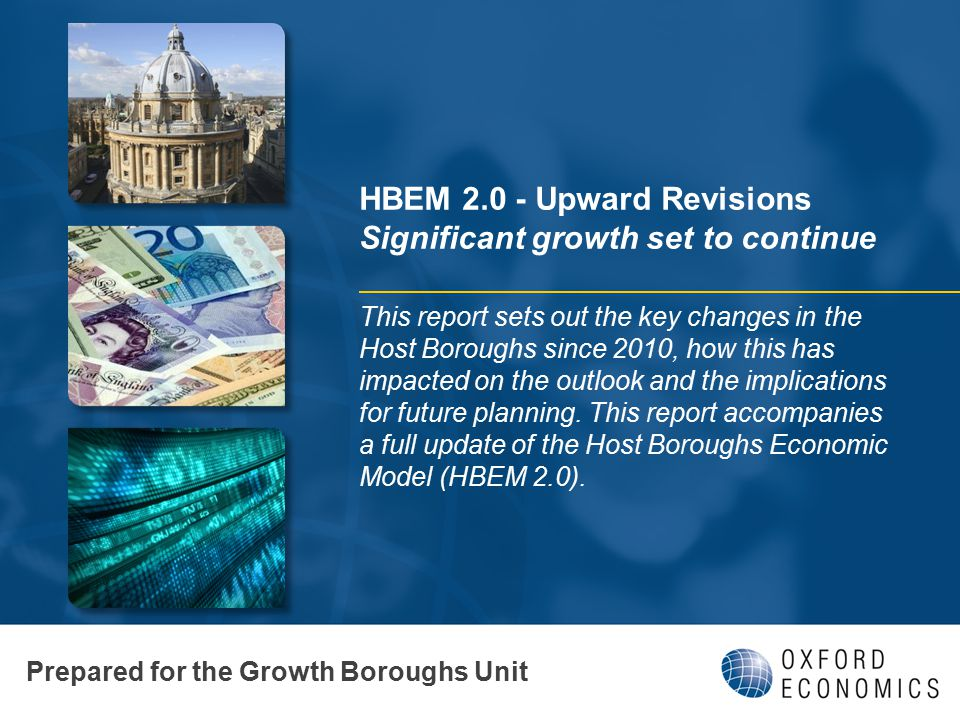 HBEM 2.0 - Upward Revisions Significant growth set to continue This report sets out the key changes in the Host Boroughs since 2010, how this has impa
