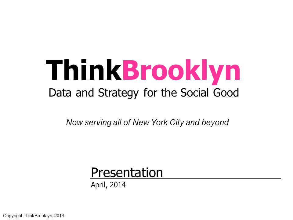 ThinkBrooklyn Data and Strategy for the Social Good Now serving all of New York City and beyond Presentation April, 2014 Copyright ThinkBrooklyn, 2014