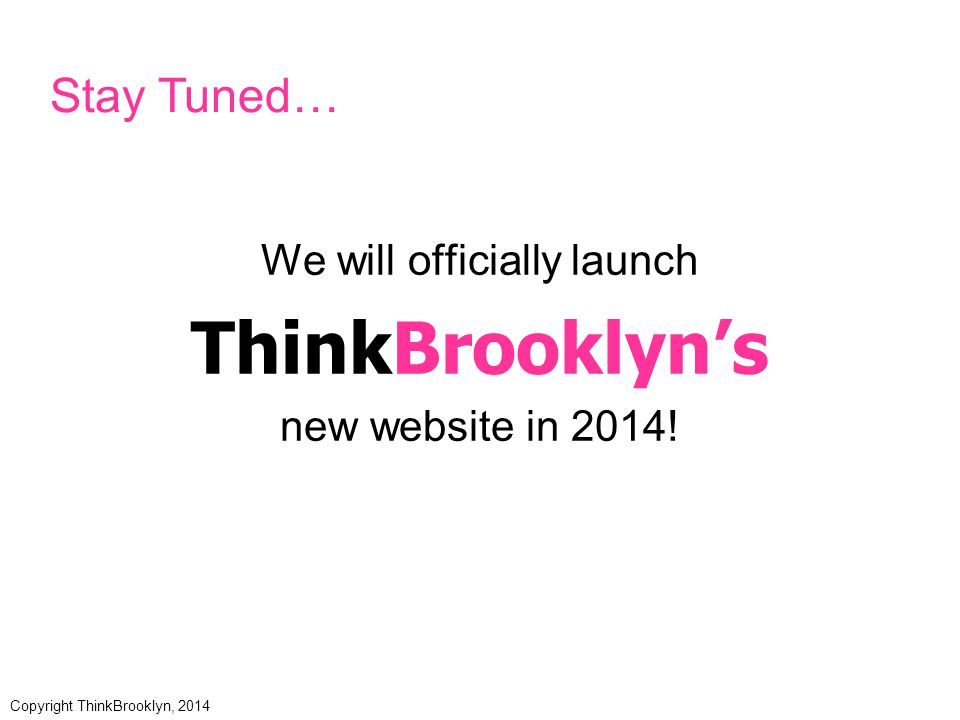 We will officially launch ThinkBrooklyn's new website in 2014.