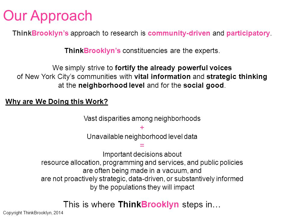 2.5 million residents 70 neighborhoods 180 ethnicities 130 countries 90 languages 18 Community Districts Average Population 139,556 AboutBrooklyn Data Sources: New York City Department of City Planning, American Community Survey 3-Year Estimates (2009-2011) Copyright ThinkBrooklyn, 2014