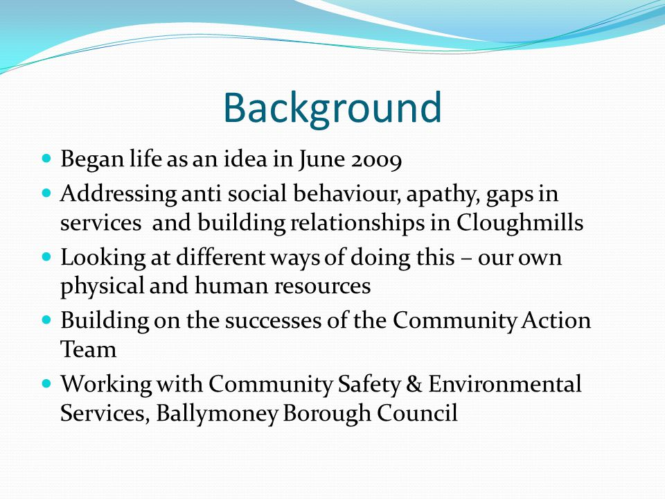 Background Began life as an idea in June 2009 Addressing anti social behaviour, apathy, gaps in services and building relationships in Cloughmills Loo