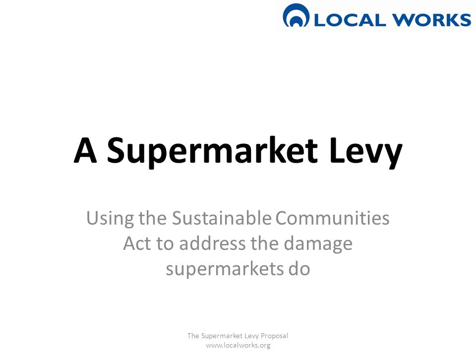 A Supermarket Levy Using the Sustainable Communities Act to address the damage supermarkets do The Supermarket Levy Proposal www.localworks.org