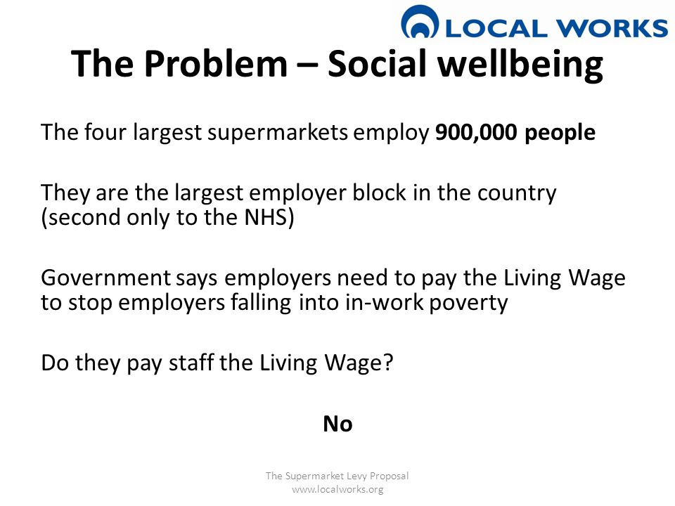 The Problem – Social wellbeing The four largest supermarkets employ 900,000 people They are the largest employer block in the country (second only to the NHS) Government says employers need to pay the Living Wage to stop employers falling into in-work poverty Do they pay staff the Living Wage.