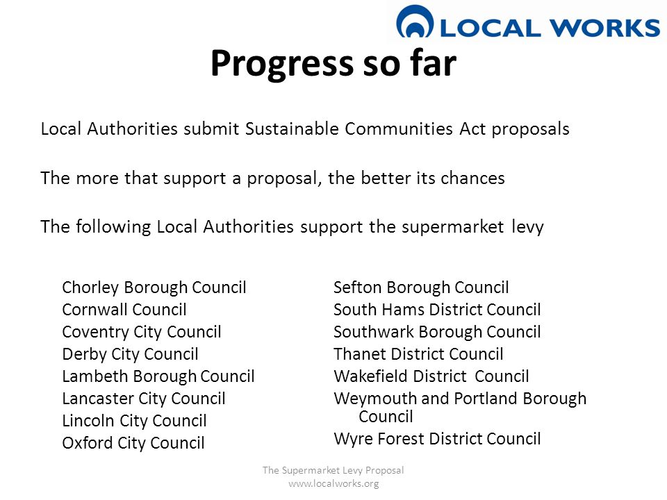 Progress so far Local Authorities submit Sustainable Communities Act proposals The more that support a proposal, the better its chances The following Local Authorities support the supermarket levy The Supermarket Levy Proposal www.localworks.org Chorley Borough Council Cornwall Council Coventry City Council Derby City Council Lambeth Borough Council Lancaster City Council Lincoln City Council Oxford City Council Sefton Borough Council South Hams District Council Southwark Borough Council Thanet District Council Wakefield District Council Weymouth and Portland Borough Council Wyre Forest District Council