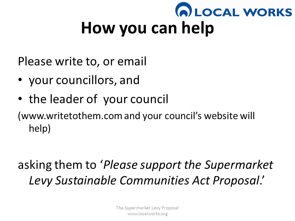 How you can help Please write to, or email your councillors, and the leader of your council (www.writetothem.com and your council's website will help) asking them to 'Please support the Supermarket Levy Sustainable Communities Act Proposal.' The Supermarket Levy Proposal www.localworks.org