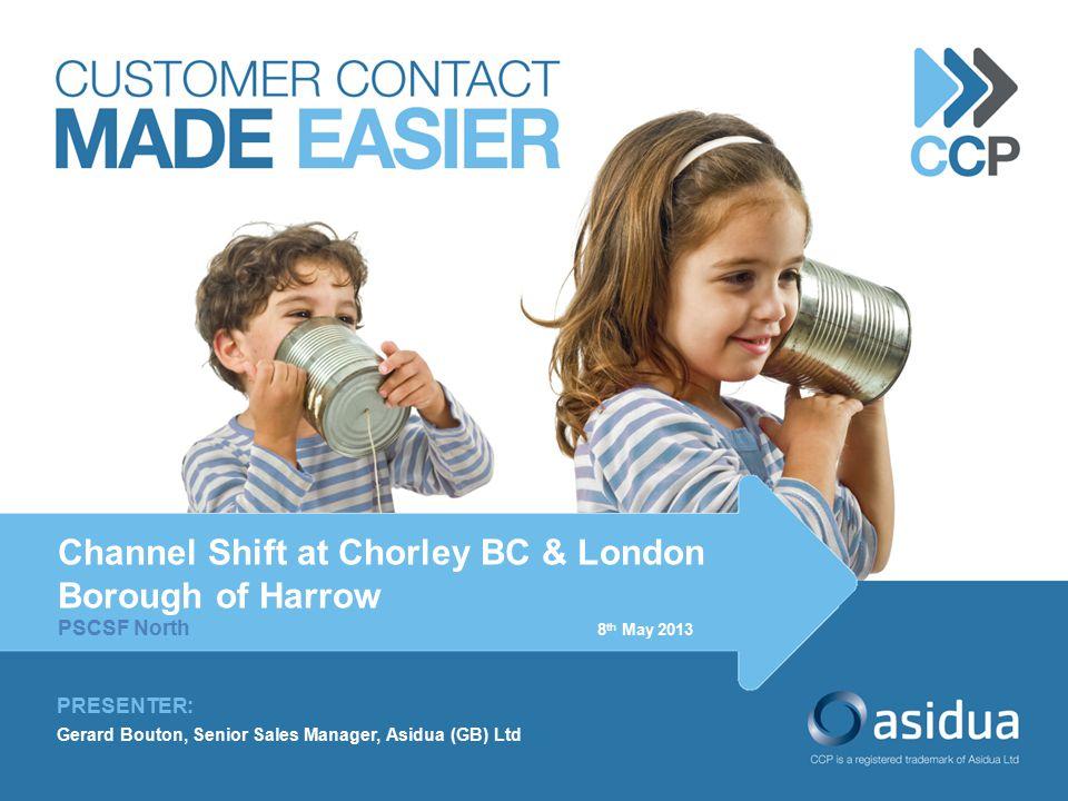 PRESENTER: Gerard Bouton, Senior Sales Manager, Asidua (GB) Ltd Channel Shift at Chorley BC & London Borough of Harrow PSCSF North 8 th May 2013 st