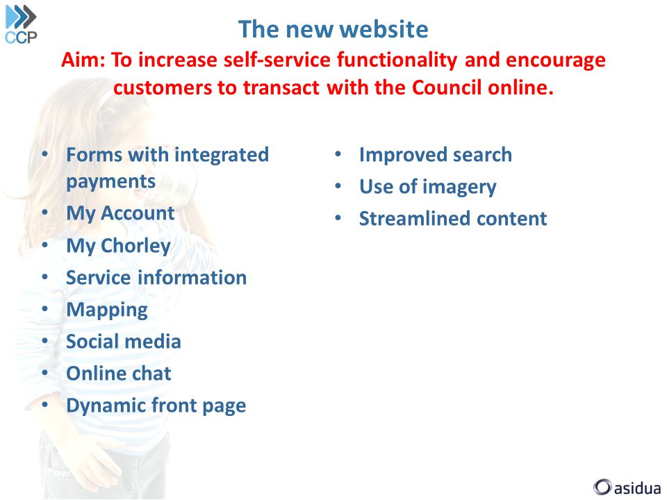 The new website Aim: To increase self-service functionality and encourage customers to transact with the Council online.