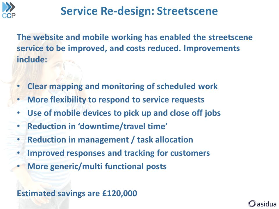 Service Re-design: Streetscene The website and mobile working has enabled the streetscene service to be improved, and costs reduced. Improvements incl