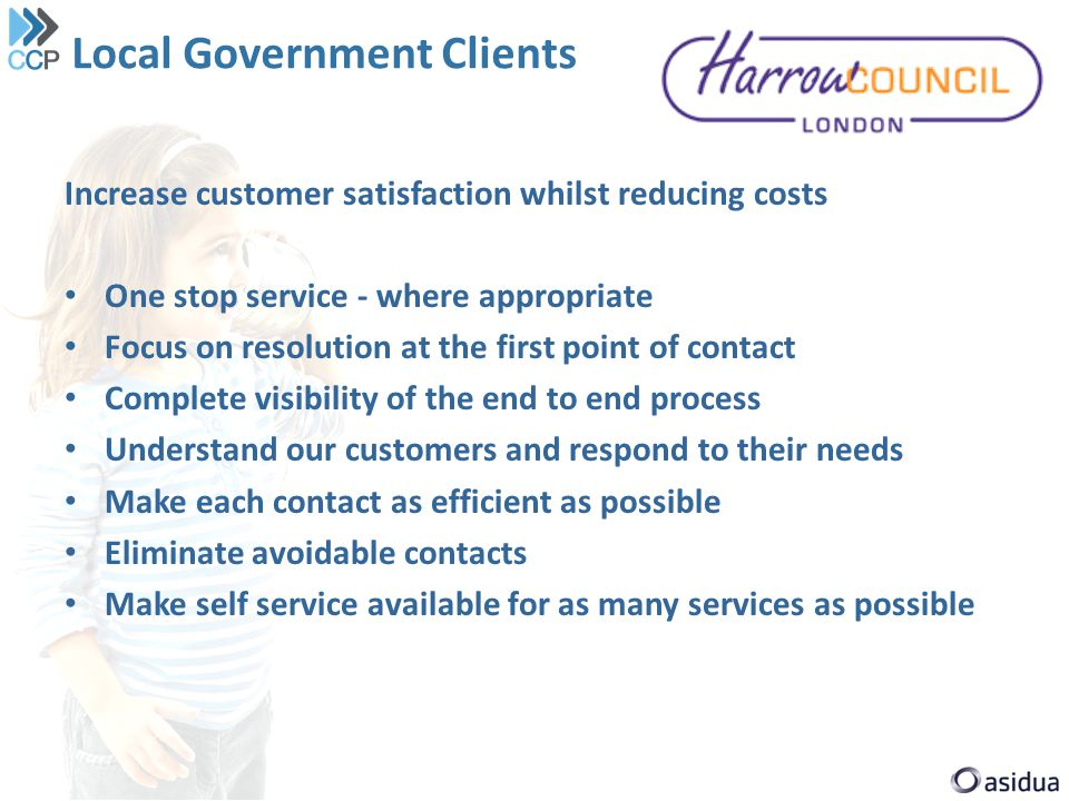 Local Government Clients Increase customer satisfaction whilst reducing costs One stop service - where appropriate Focus on resolution at the first po