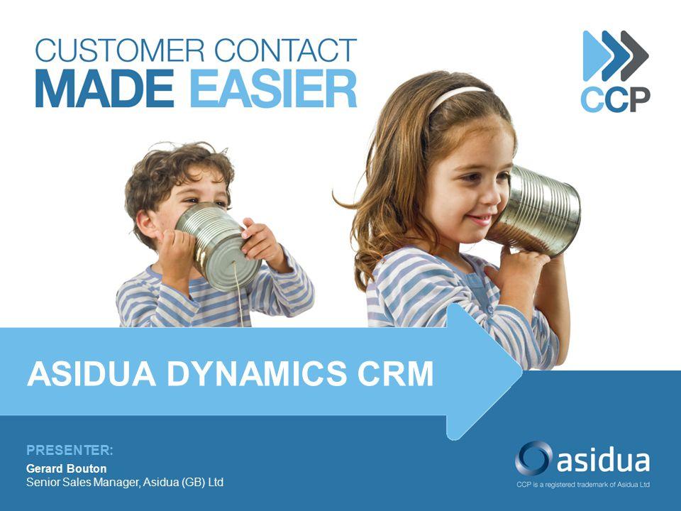 PRESENTER: Gerard Bouton Senior Sales Manager, Asidua (GB) Ltd ASIDUA DYNAMICS CRM
