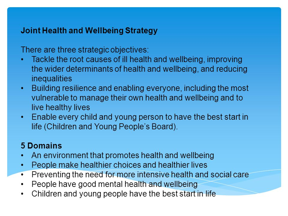 Joint Health and Wellbeing Strategy There are three strategic objectives which are: Tackle the root causes of ill health and wellbeing, improving the wider determinants of health and wellbeing, and reducing inequalities Building resilience and enabling everyone, including the most vulnerable to manage their own health and wellbeing and to live healthy lives Enable every child and young person to have the best start in life.
