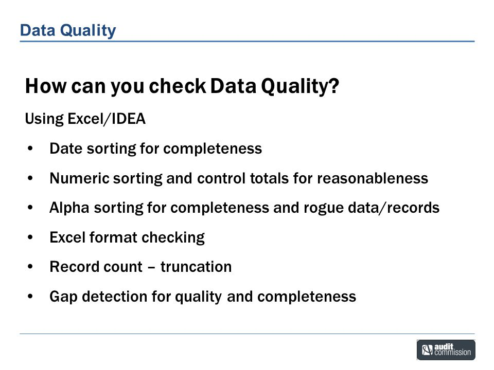 Data Quality Duplicate creditors How can you check Data Quality? Using Excel/IDEA Date sorting for completeness Numeric sorting and control totals for