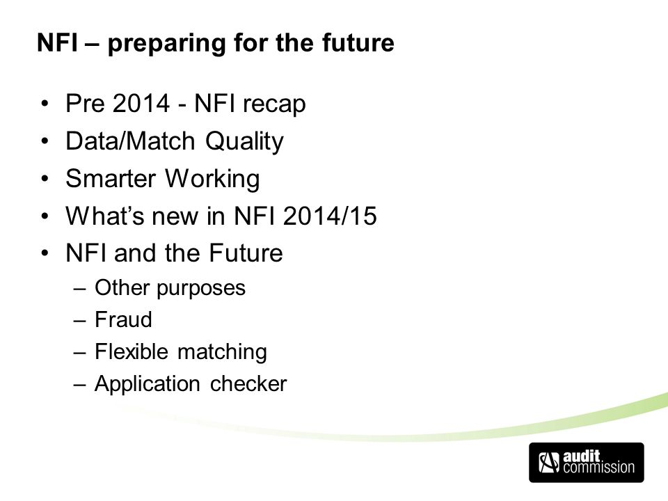 NFI – preparing for the future Pre 2014 - NFI recap Data/Match Quality Smarter Working What's new in NFI 2014/15 NFI and the Future –Other purposes –F