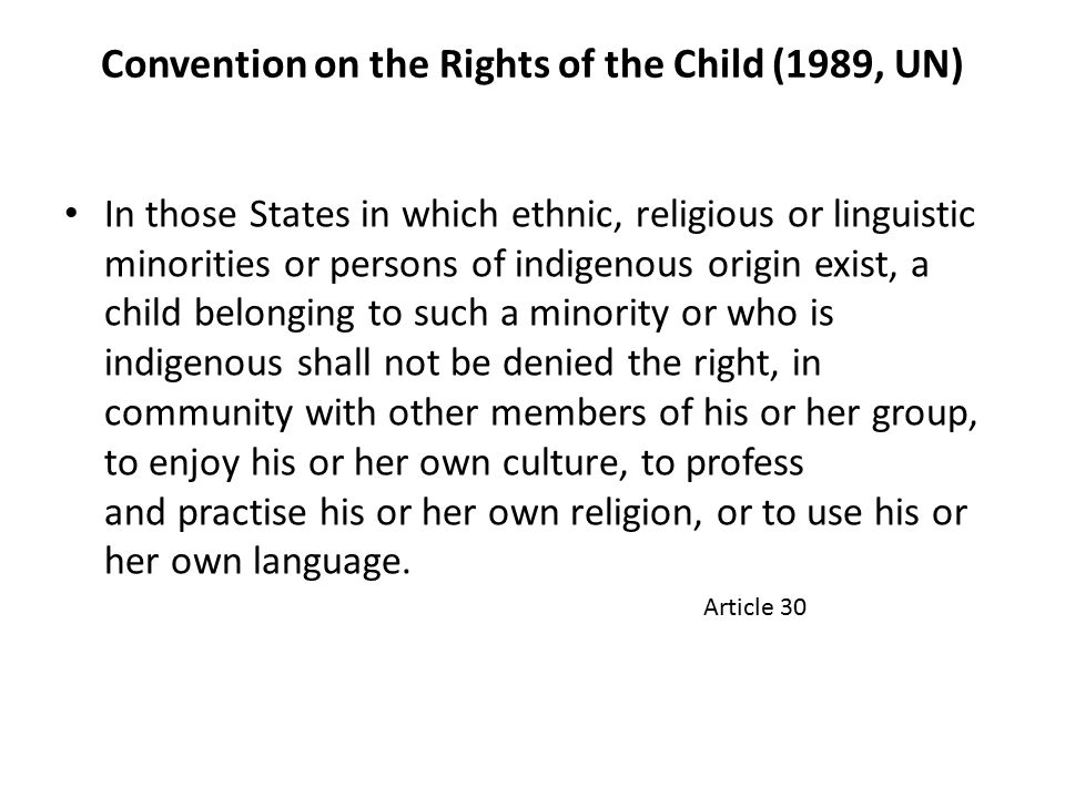 Convention on the Rights of the Child (1989, UN) In those States in which ethnic, religious or linguistic minorities or persons of indigenous origin exist, a child belonging to such a minority or who is indigenous shall not be denied the right, in community with other members of his or her group, to enjoy his or her own culture, to profess and practise his or her own religion, or to use his or her own language.