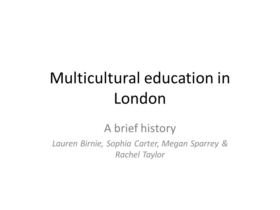 Multicultural education in London A brief history Lauren Birnie, Sophia Carter, Megan Sparrey & Rachel Taylor
