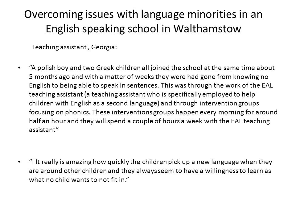 Overcoming issues with language minorities in an English speaking school in Walthamstow A polish boy and two Greek children all joined the school at the same time about 5 months ago and with a matter of weeks they were had gone from knowing no English to being able to speak in sentences.