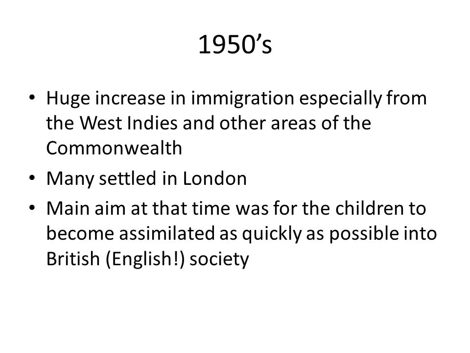 1950's Huge increase in immigration especially from the West Indies and other areas of the Commonwealth Many settled in London Main aim at that time was for the children to become assimilated as quickly as possible into British (English!) society