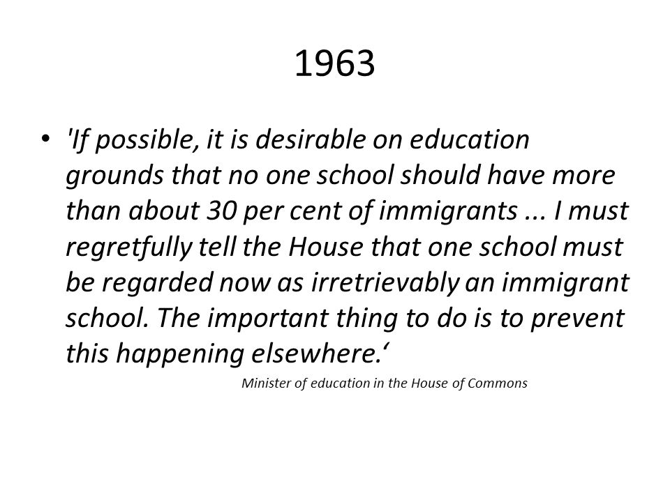 1963 If possible, it is desirable on education grounds that no one school should have more than about 30 per cent of immigrants...