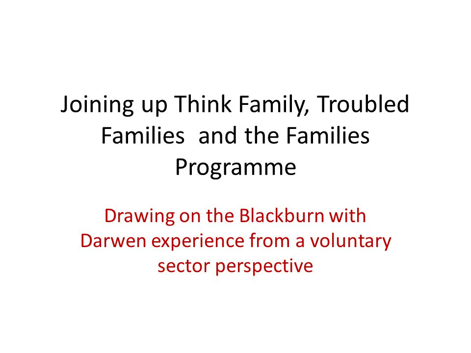 Joining up Think Family, Troubled Families and the Families Programme Drawing on the Blackburn with Darwen experience from a voluntary sector perspective