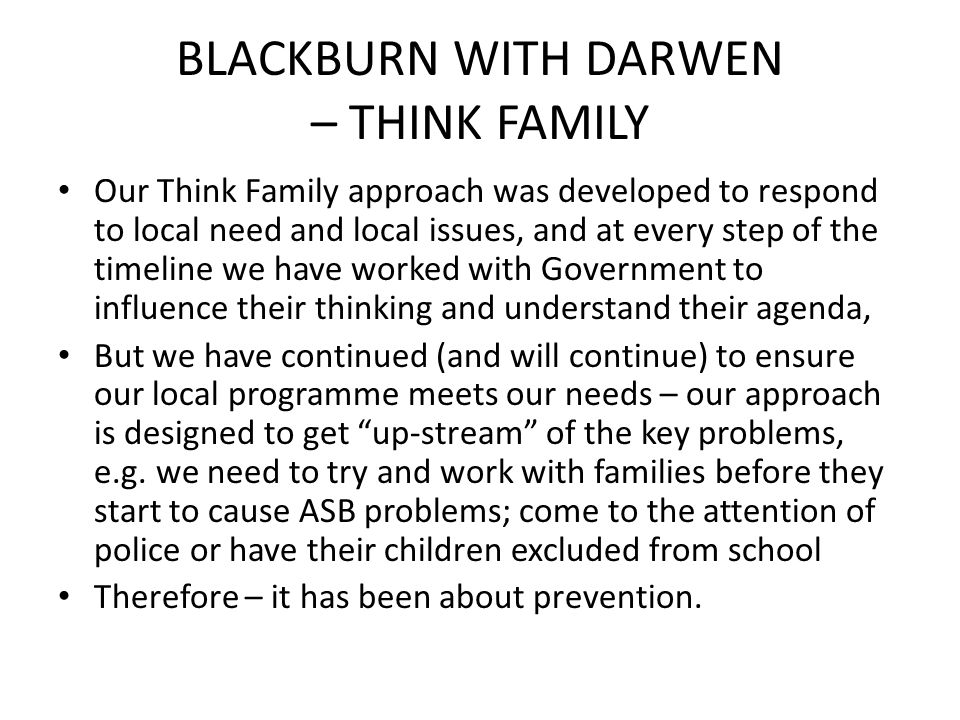 BLACKBURN WITH DARWEN – THINK FAMILY Our Think Family approach was developed to respond to local need and local issues, and at every step of the timeline we have worked with Government to influence their thinking and understand their agenda, But we have continued (and will continue) to ensure our local programme meets our needs – our approach is designed to get up-stream of the key problems, e.g.