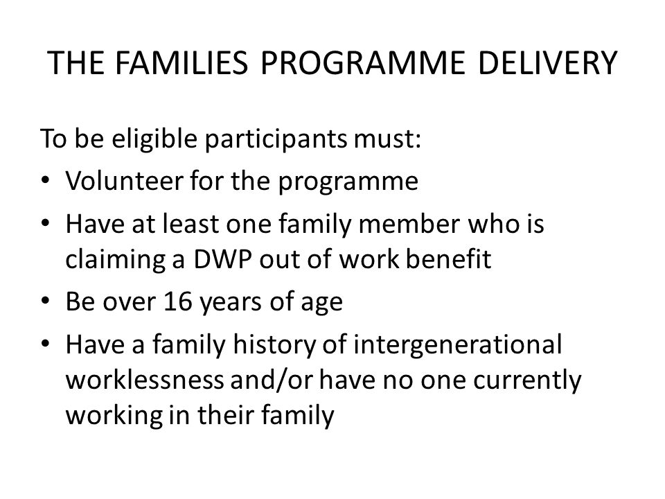 THE FAMILIES PROGRAMME DELIVERY To be eligible participants must: Volunteer for the programme Have at least one family member who is claiming a DWP out of work benefit Be over 16 years of age Have a family history of intergenerational worklessness and/or have no one currently working in their family