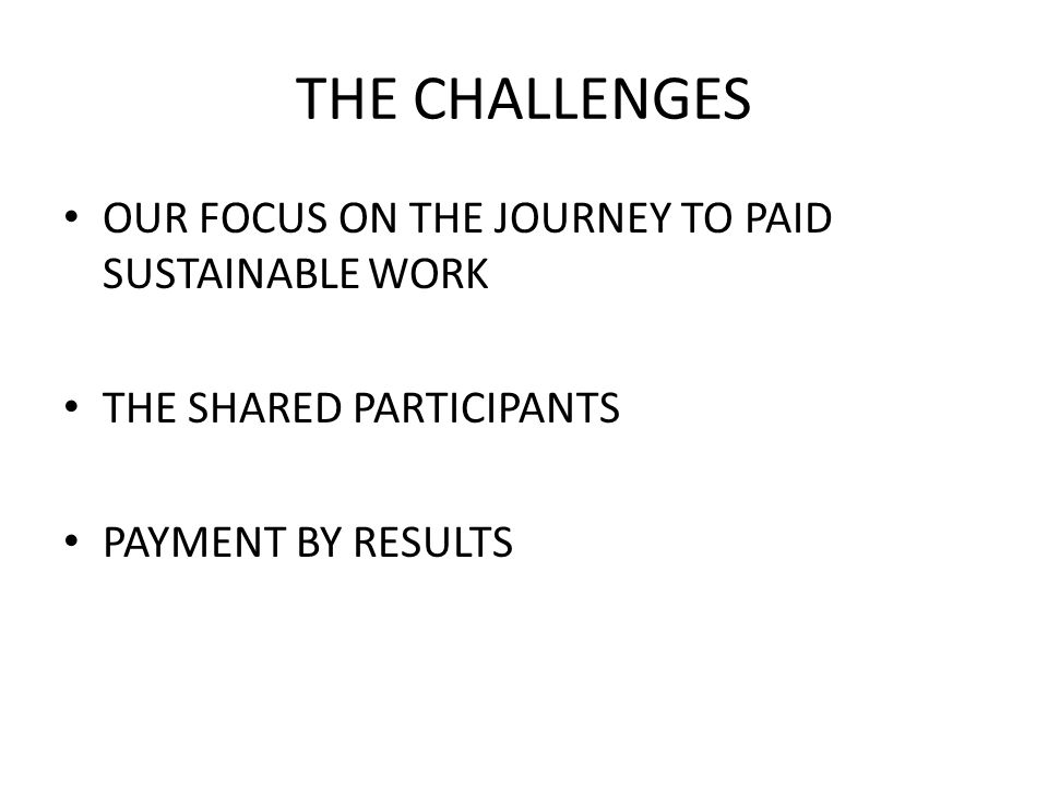 THE CHALLENGES OUR FOCUS ON THE JOURNEY TO PAID SUSTAINABLE WORK THE SHARED PARTICIPANTS PAYMENT BY RESULTS